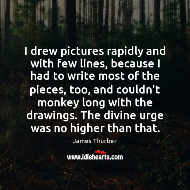 I drew pictures rapidly and with few lines, because I had to James Thurber Picture Quote