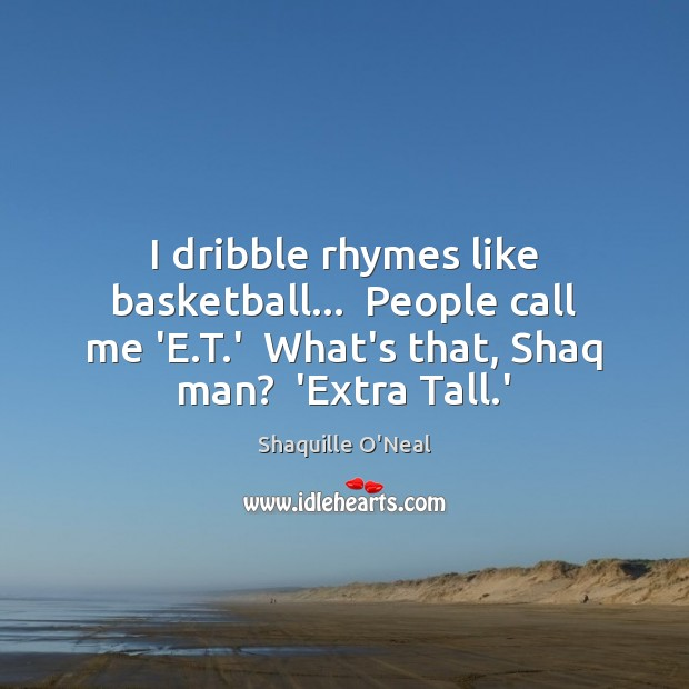 I dribble rhymes like basketball…  People call me 'E.T.'  What's Image