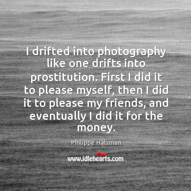 I drifted into photography like one drifts into prostitution. First I did Image