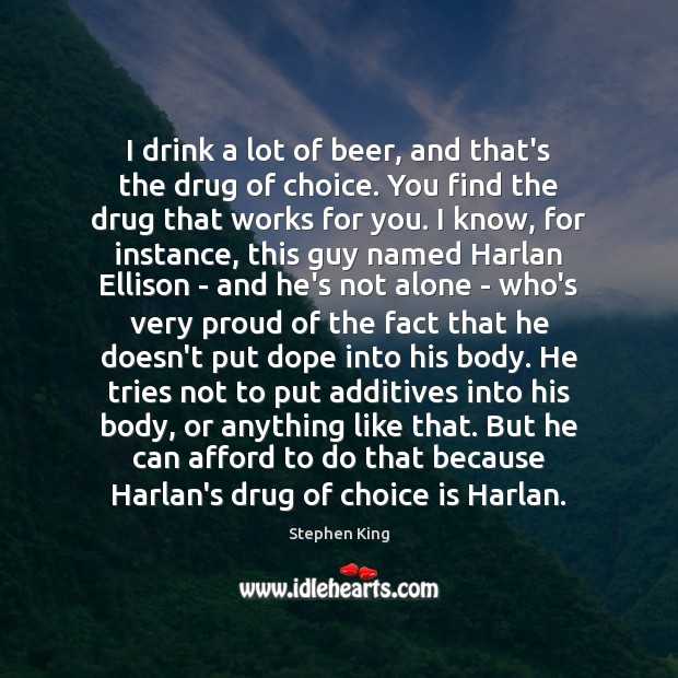 Image, I drink a lot of beer, and that's the drug of choice.