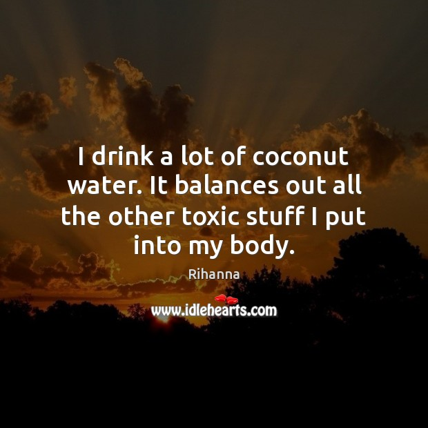 I drink a lot of coconut water. It balances out all the Image