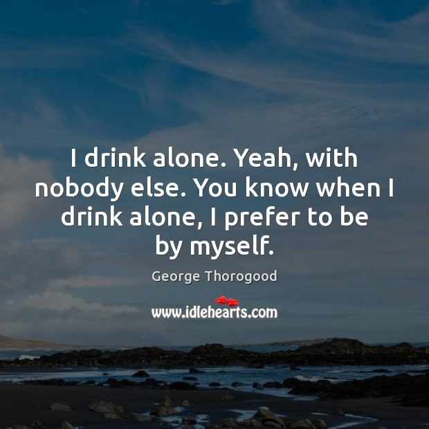 Image, I drink alone. Yeah, with nobody else. You know when I drink