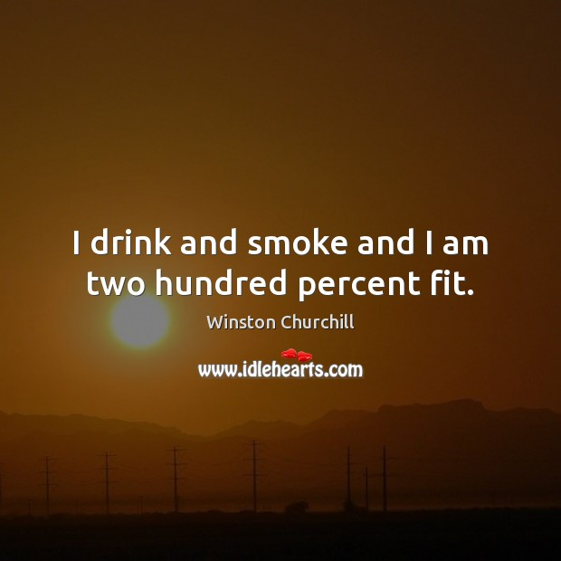 Image, I drink and smoke and I am two hundred percent fit.