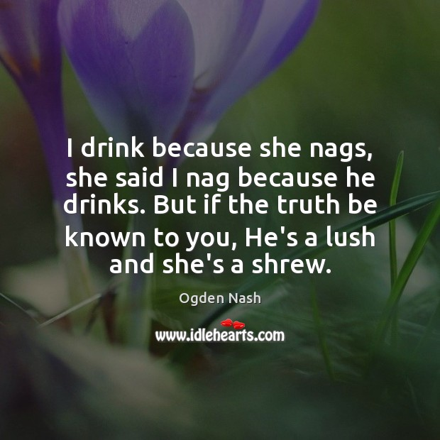 I drink because she nags, she said I nag because he drinks. Ogden Nash Picture Quote