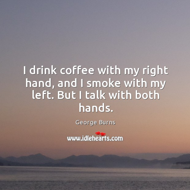 I drink coffee with my right hand, and I smoke with my left. But I talk with both hands. Image