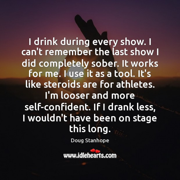 I drink during every show. I can't remember the last show I Image