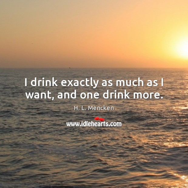 I drink exactly as much as I want, and one drink more. Image