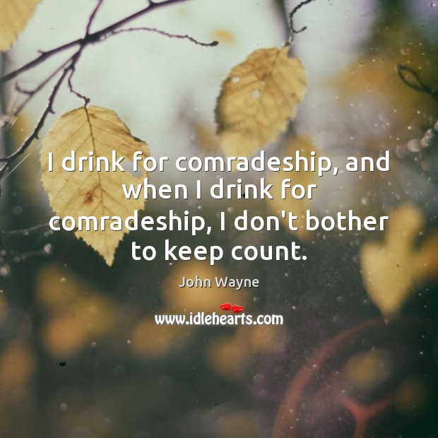 I drink for comradeship, and when I drink for comradeship, I don't bother to keep count. Image