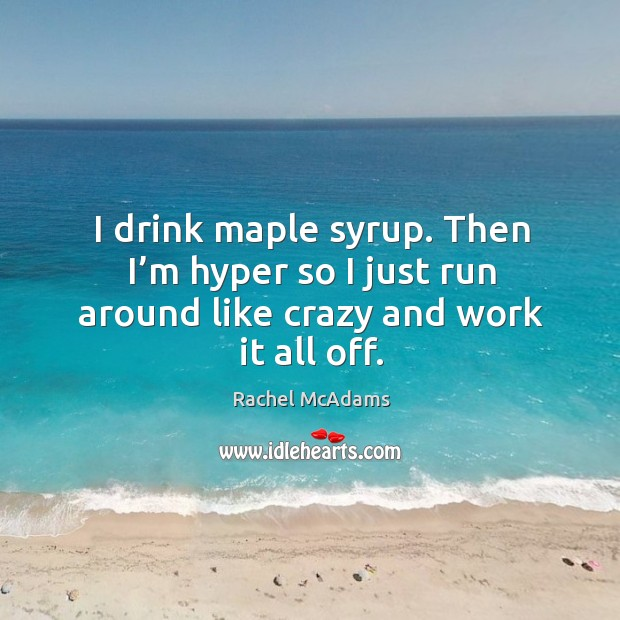 I drink maple syrup. Then I'm hyper so I just run around like crazy and work it all off. Image