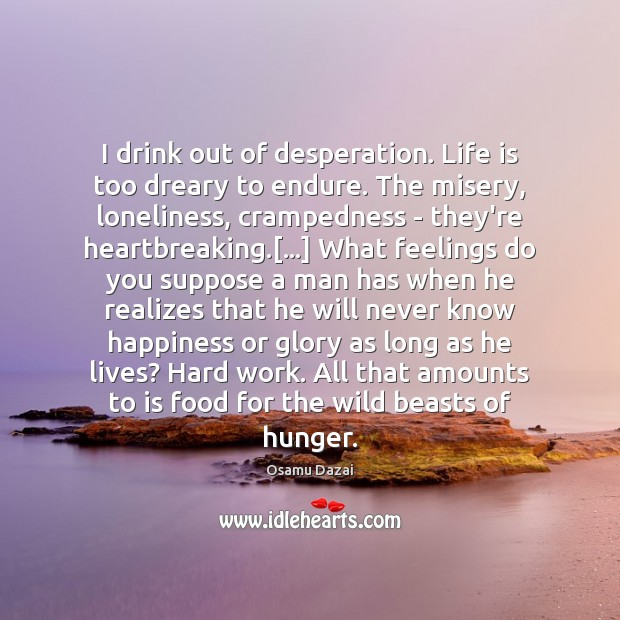 I drink out of desperation. Life is too dreary to endure. The Image