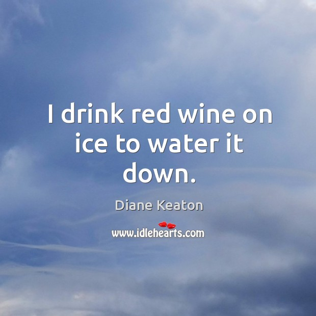 I drink red wine on ice to water it down. Diane Keaton Picture Quote