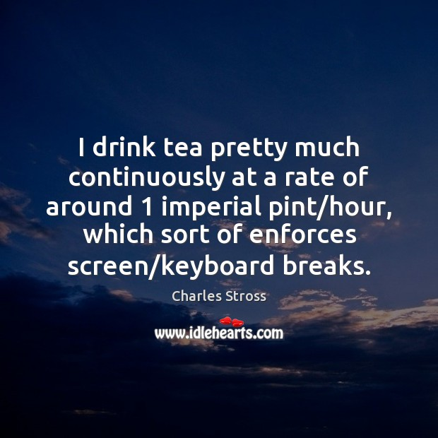 I drink tea pretty much continuously at a rate of around 1 imperial Image