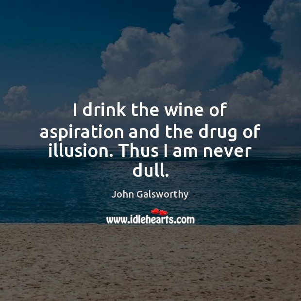 I drink the wine of aspiration and the drug of illusion. Thus I am never dull. John Galsworthy Picture Quote