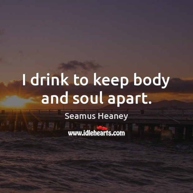 I drink to keep body and soul apart. Seamus Heaney Picture Quote