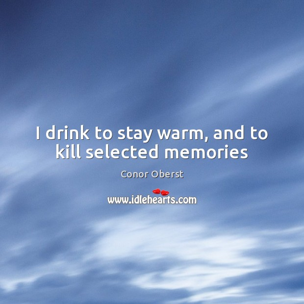 I drink to stay warm, and to kill selected memories Conor Oberst Picture Quote