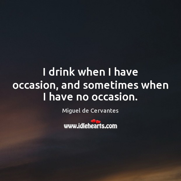 Image, I drink when I have occasion, and sometimes when I have no occasion.