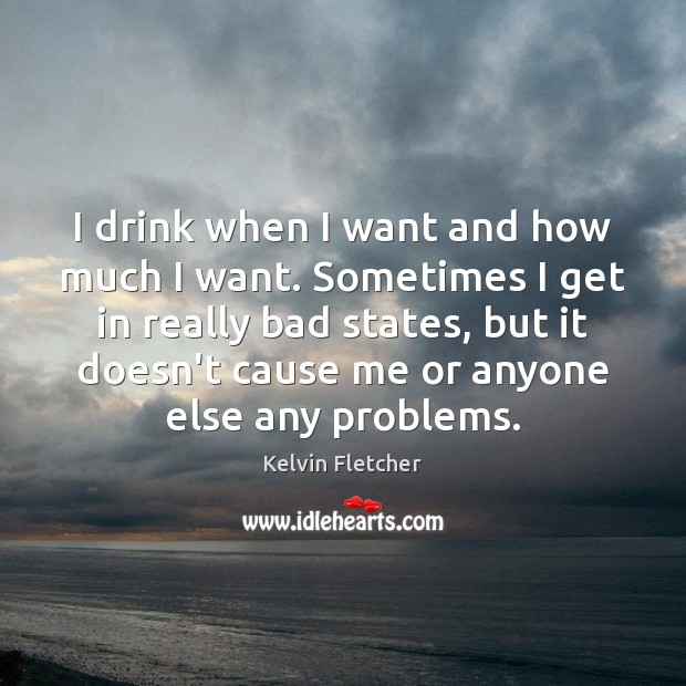 Image, I drink when I want and how much I want. Sometimes I