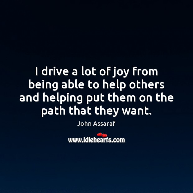 I drive a lot of joy from being able to help others John Assaraf Picture Quote
