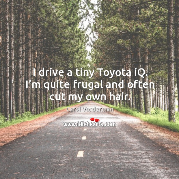 I drive a tiny toyota iq. I'm quite frugal and often cut my own hair. Carol Vorderman Picture Quote
