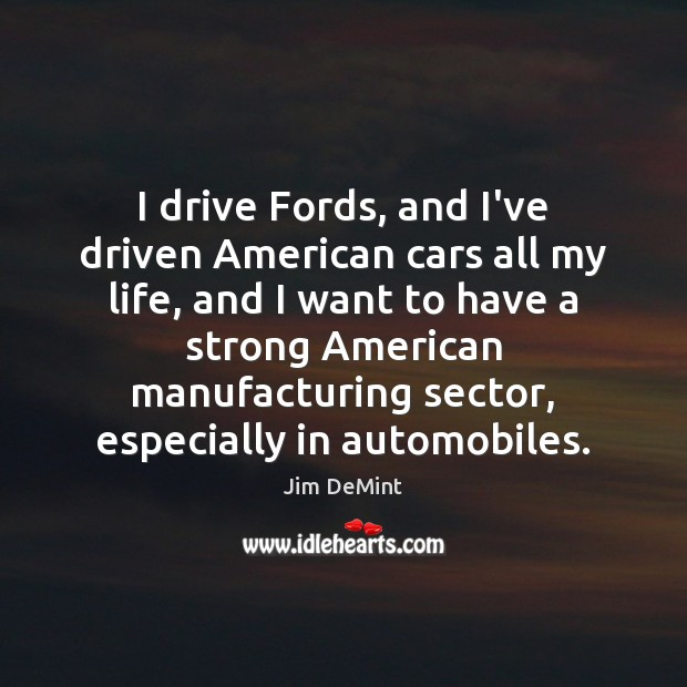 Image, I drive Fords, and I've driven American cars all my life, and