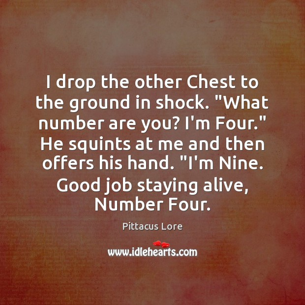 "I drop the other Chest to the ground in shock. ""What number Pittacus Lore Picture Quote"
