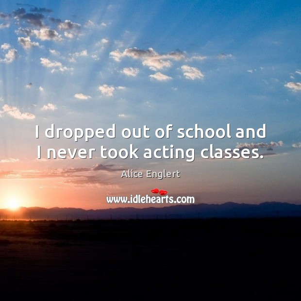 Image, I dropped out of school and I never took acting classes.