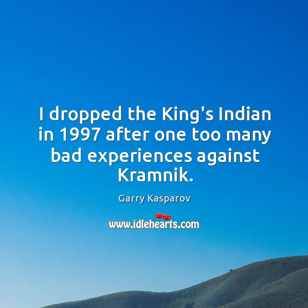 I dropped the King's Indian in 1997 after one too many bad experiences against Kramnik. Image