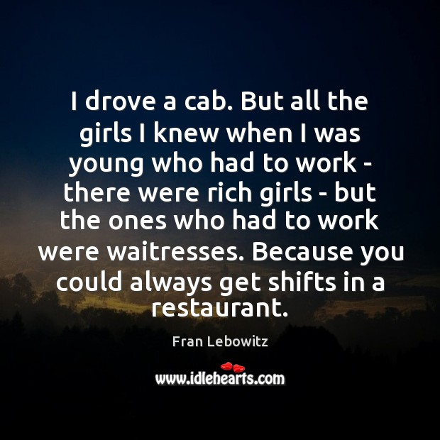 I drove a cab. But all the girls I knew when I Fran Lebowitz Picture Quote