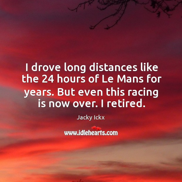 I drove long distances like the 24 hours of le mans for years. But even this racing is now over. I retired. Racing Quotes Image