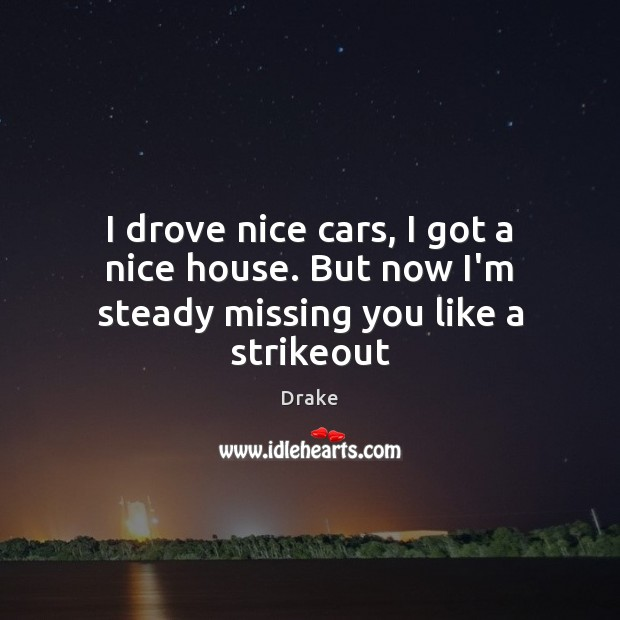 I drove nice cars, I got a nice house. But now I'm steady missing you like a strikeout Missing You Quotes Image