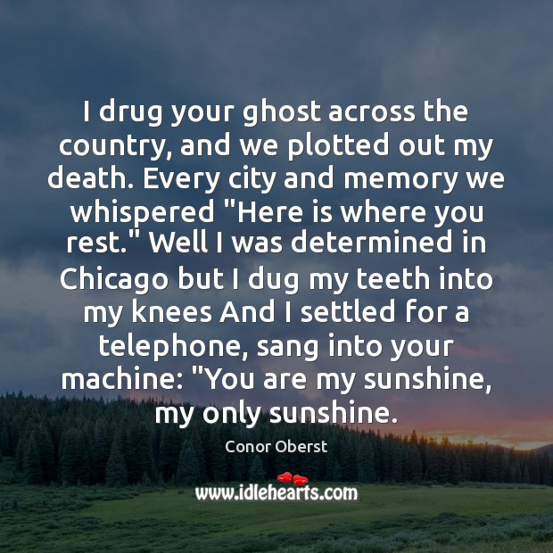 I drug your ghost across the country, and we plotted out my Conor Oberst Picture Quote