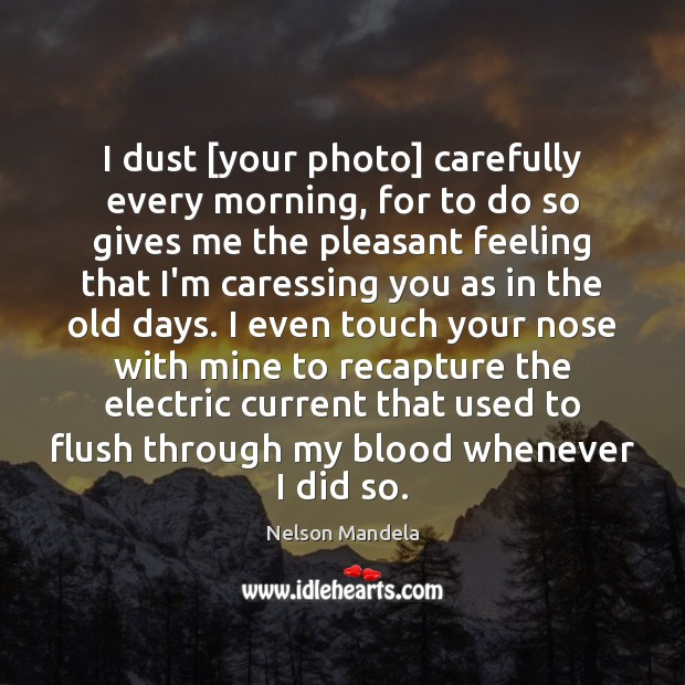 I dust [your photo] carefully every morning, for to do so gives Nelson Mandela Picture Quote