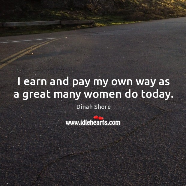 I earn and pay my own way as a great many women do today. Image