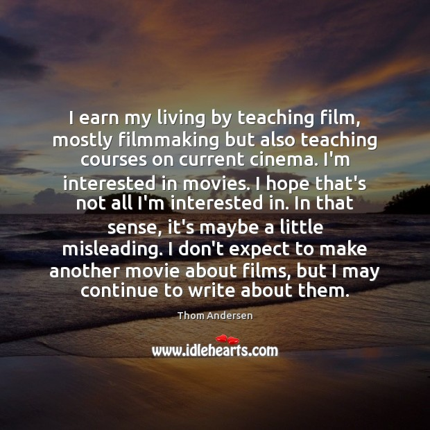 I earn my living by teaching film, mostly filmmaking but also teaching Image