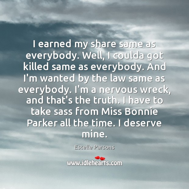 I earned my share same as everybody. Well, I coulda got killed Estelle Parsons Picture Quote