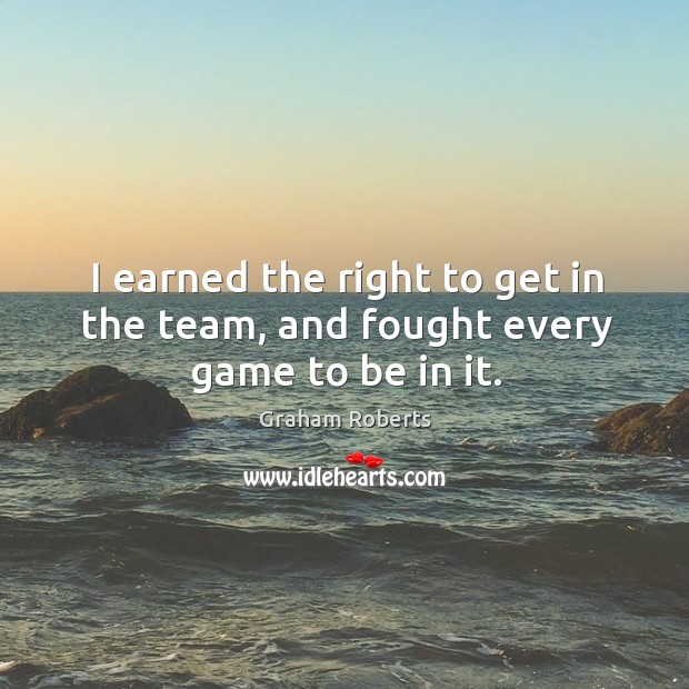 I earned the right to get in the team, and fought every game to be in it. Graham Roberts Picture Quote
