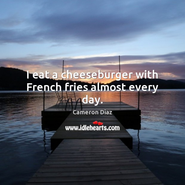 I eat a cheeseburger with French fries almost every day. Cameron Diaz Picture Quote