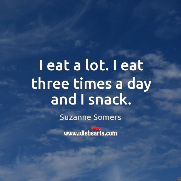 I eat a lot. I eat three times a day and I snack. Image