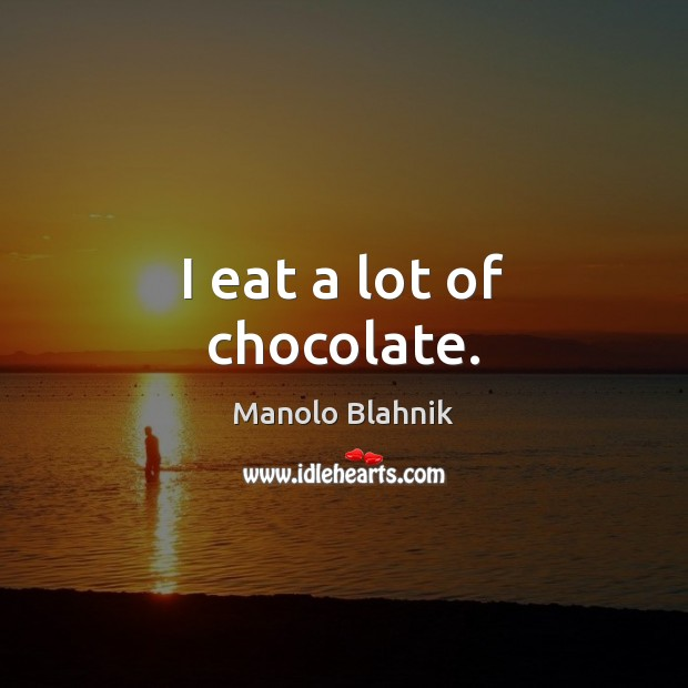 I eat a lot of chocolate. Manolo Blahnik Picture Quote