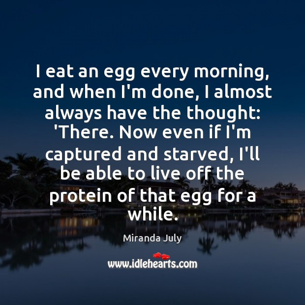 I eat an egg every morning, and when I'm done, I almost Miranda July Picture Quote