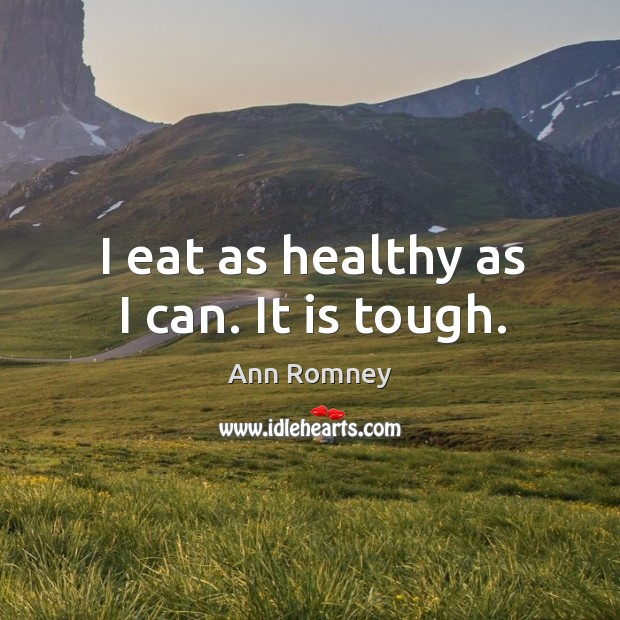 I eat as healthy as I can. It is tough. Image