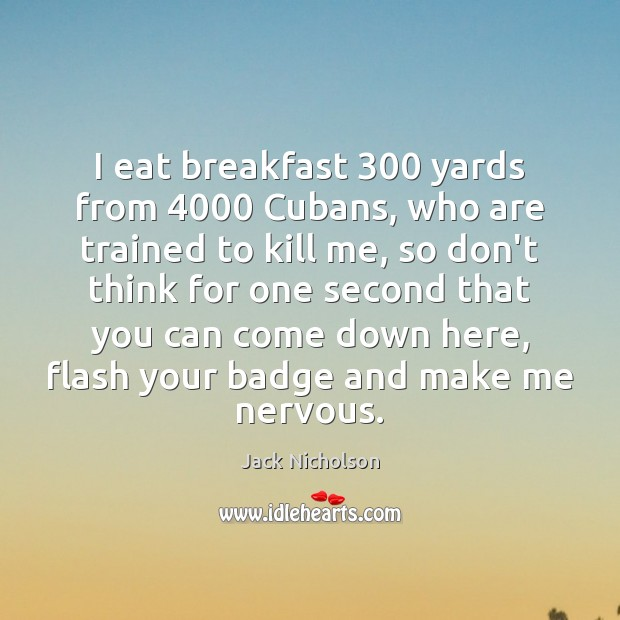 I eat breakfast 300 yards from 4000 Cubans, who are trained to kill me, Jack Nicholson Picture Quote