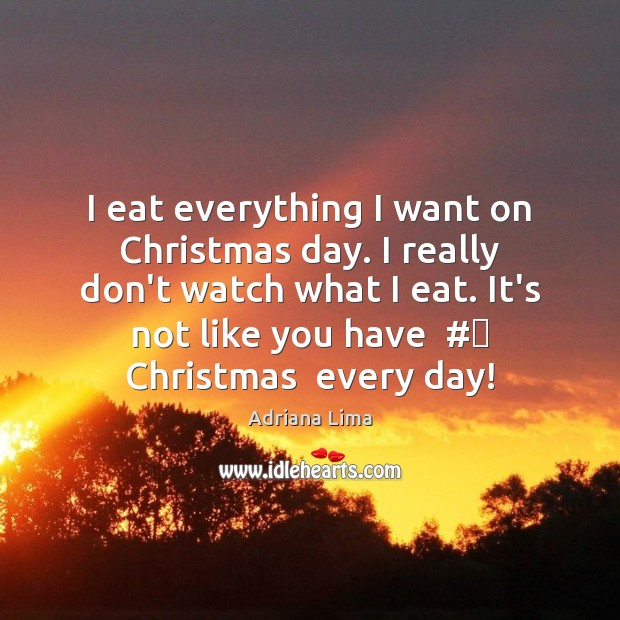 Image, I eat everything I want on Christmas day. I really don't watch