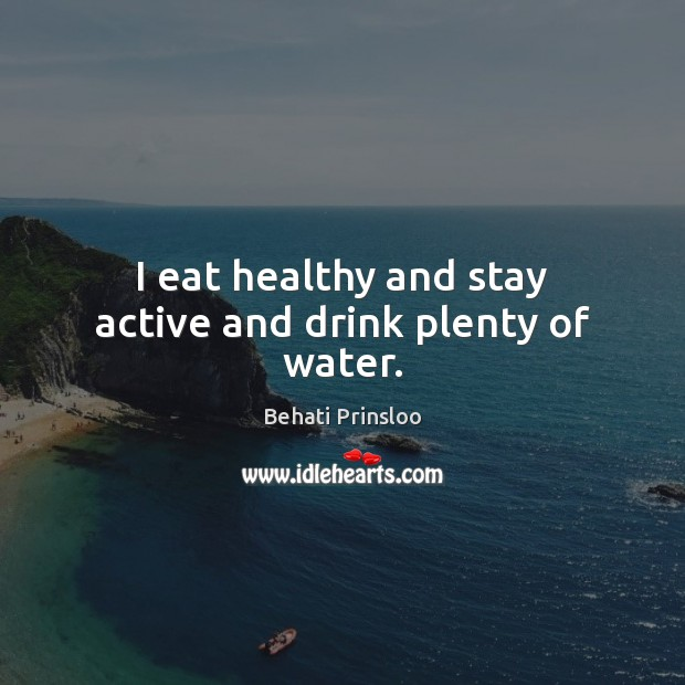 Image, I eat healthy and stay active and drink plenty of water.