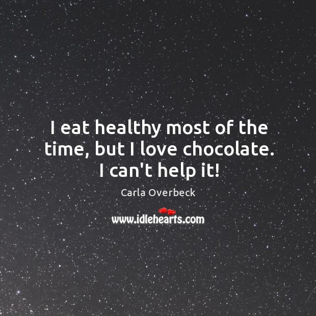Image, I eat healthy most of the time, but I love chocolate. I can't help it!
