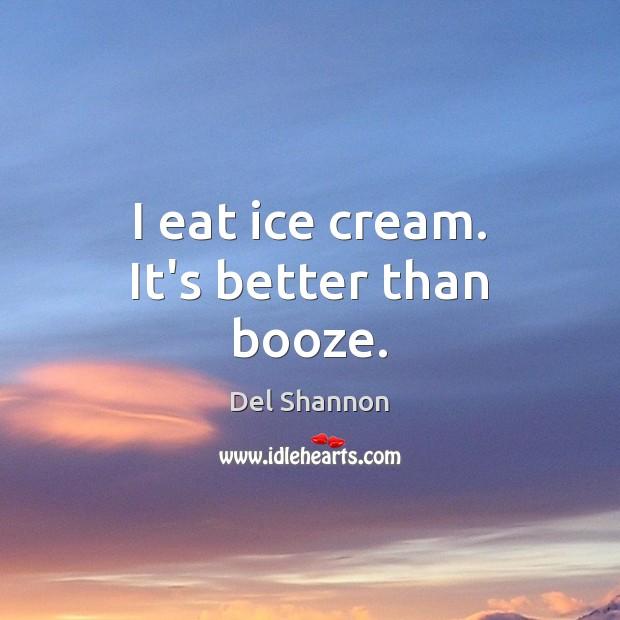 I eat ice cream. It's better than booze. Image