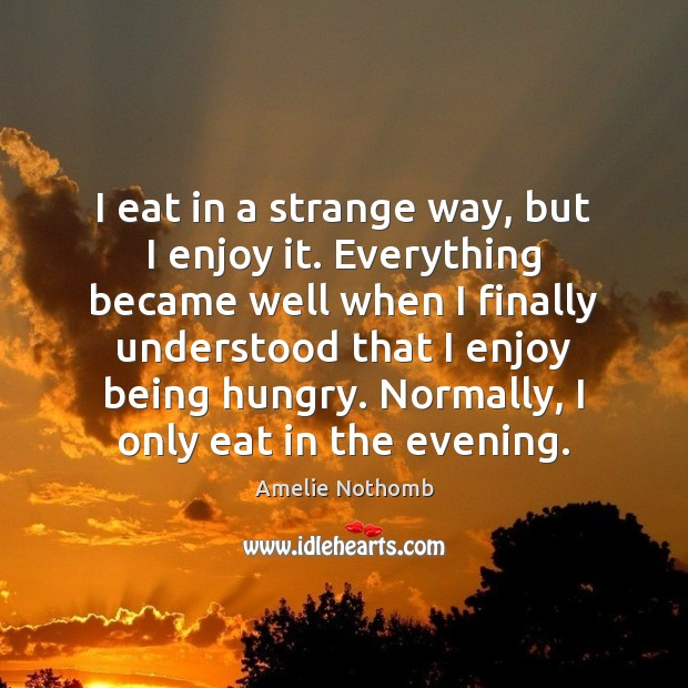 Image, I eat in a strange way, but I enjoy it. Everything became