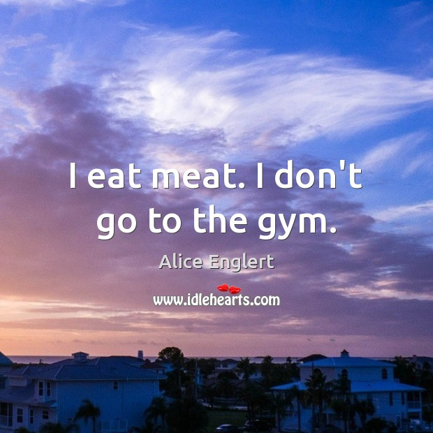 Image, I eat meat. I don't go to the gym.
