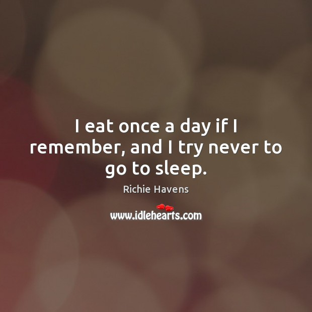 I eat once a day if I remember, and I try never to go to sleep. Richie Havens Picture Quote