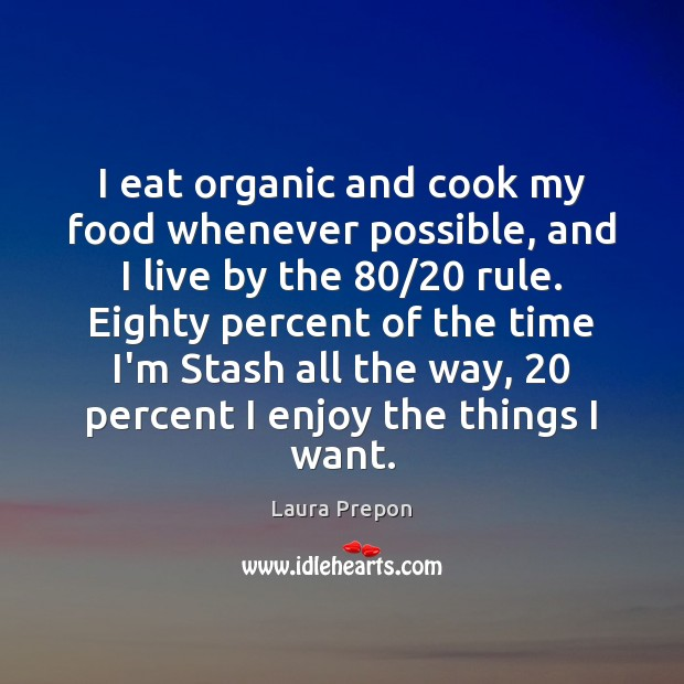I eat organic and cook my food whenever possible, and I live Laura Prepon Picture Quote